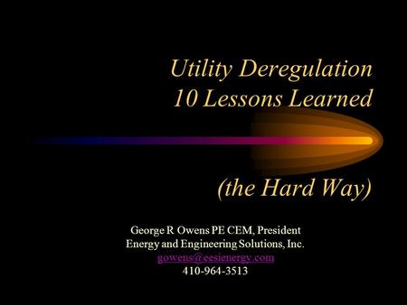 Utility Deregulation 10 Lessons Learned (the Hard Way) George R Owens PE CEM, President Energy and Engineering Solutions, Inc. 410-964-3513.