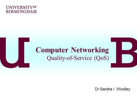 Computer Networking Quality-of-Service (QoS) Dr Sandra I. Woolley.