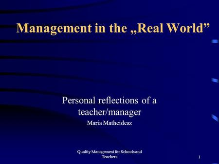 "Quality Management for Schools and Teachers1 Management in the ""Real World"" Personal reflections of a teacher/manager Maria Matheidesz."