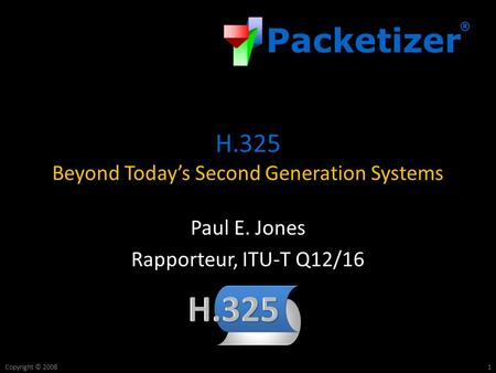 Packetizer ® Copyright © 2008 H.325 Beyond Today's Second Generation Systems Paul E. Jones Rapporteur, ITU-T Q12/16 1.