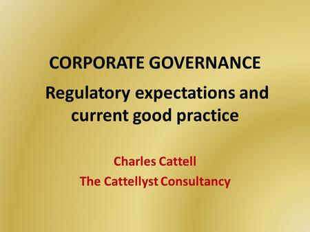 CORPORATE GOVERNANCE Regulatory expectations and current good practice Charles Cattell The Cattellyst Consultancy.