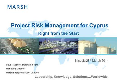 Leadership, Knowledge, Solutions…Worldwide. Project Risk Management for Cyprus Nicosia 28 th March 2014 Paul.T. Managing Director Marsh.