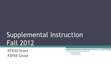 Supplemental Instruction Fall 2012 STEM Grant FIPSE Grant SI Leader Training Orientation/F12.