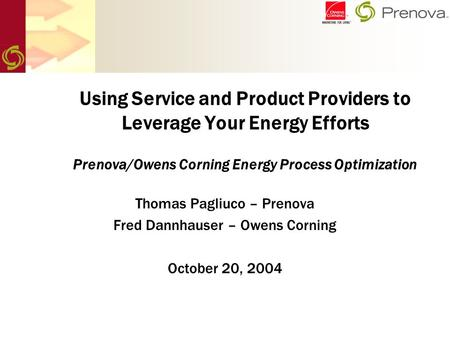 Using Service and Product Providers to Leverage Your Energy Efforts Prenova/Owens Corning Energy Process Optimization Thomas Pagliuco – Prenova Fred Dannhauser.