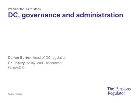 Restricted policy Webinar for DC trustees DC, governance and administration Darran Burton, head of DC regulation Phil Spary, policy lead - accountant 6.