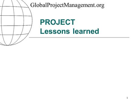 GlobalProjectManagement.org 1 PROJECT Lessons learned.