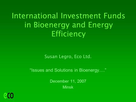 "International Investment Funds in Bioenergy and Energy Efficiency Susan Legro, Eco Ltd. ""Issues and Solutions in Bioenergy…."" December 11, 2007 Minsk."