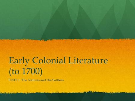 Early Colonial Literature (to 1700) UNIT 1: The Natives and the Settlers.