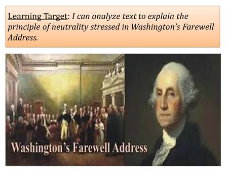 Learning Target: I can analyze text to explain the principle of neutrality stressed in Washington's Farewell Address.