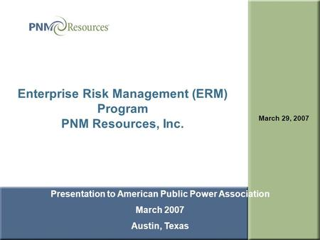 1 Enterprise Risk Management (ERM) Program PNM Resources, Inc. March 29, 2007 Presentation to American Public Power Association March 2007 Austin, Texas.