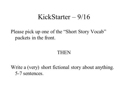 "KickStarter – 9/16 Please pick up one of the ""Short Story Vocab"" packets in the front. THEN Write a (very) short fictional story about anything. 5-7 sentences."