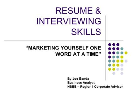 "RESUME & INTERVIEWING SKILLS ""MARKETING YOURSELF ONE WORD AT A TIME"" By Joe Banda Business Analyst NSBE – Region I Corporate Advisor."
