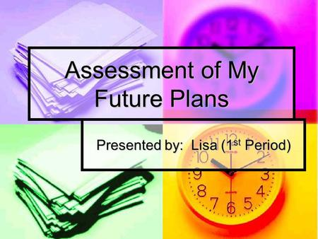 Assessment of My Future Plans Presented by: Lisa (1 st Period)