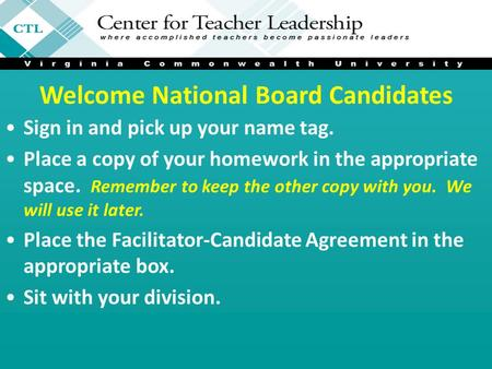 Welcome National Board Candidates Sign in and pick up your name tag. Place a copy of your homework in the appropriate space. Remember to keep the other.