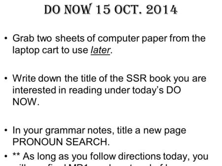 DO NOW 15 Oct. 2014 Grab two sheets of computer paper from the laptop cart to use later. Write down the title of the SSR book you are interested in reading.