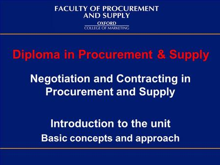 Diploma in Procurement & Supply Negotiation and Contracting in Procurement and Supply Introduction to the unit Basic concepts and approach.