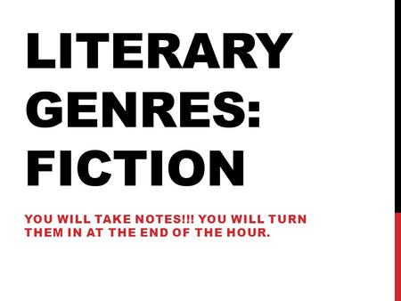 LITERARY GENRES: FICTION YOU WILL TAKE NOTES!!! YOU WILL TURN THEM IN AT THE END OF THE HOUR.