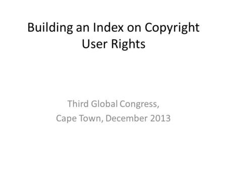 Building an Index on Copyright User Rights Third Global Congress, Cape Town, December 2013.