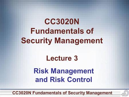 CC3020N Fundamentals of Security Management CC3020N Fundamentals of Security Management Lecture 3 Risk Management and Risk Control.