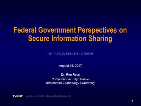 1 NATIONAL INSTITUTE OF STANDARDS AND TECHNOLOGY Federal Government Perspectives on Secure Information Sharing Technology Leadership Series August 14,