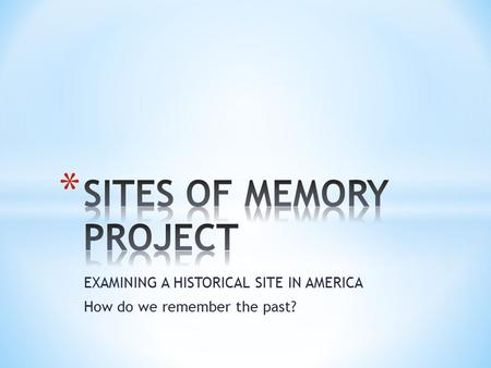 EXAMINING A HISTORICAL SITE IN AMERICA How do we remember the past?