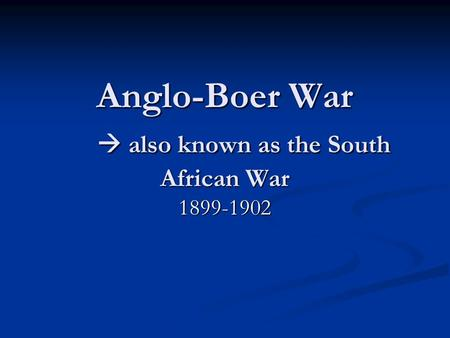 Anglo-Boer War  also known as the South African War 1899-1902.