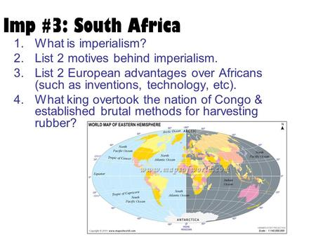 Imp #3: South Africa 1.What is imperialism? 2.List 2 motives behind imperialism. 3.List 2 European advantages over Africans (such as inventions, technology,
