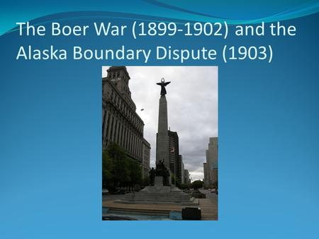 The Boer War (1899-1902) and the Alaska Boundary Dispute (1903)