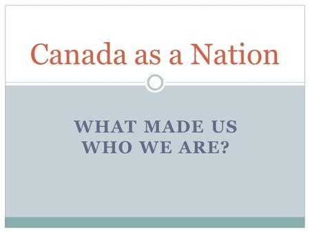 WHAT MADE US WHO WE ARE? Canada as a Nation. Different Perspectives Canada should…  stay a part of Britain.  support Britain's decisions. Imperialists.
