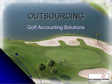 OUTSOURCING Golf Accounting Solutions. Why outsource? TO IMPROVE YOUR BOTTOM LINE The Premise underlying the need is TIME. Hiring, training, marketing,