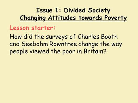 Issue 1: Divided Society Changing Attitudes towards Poverty Lesson starter: How did the surveys of Charles Booth and Seebohm Rowntree change the way people.