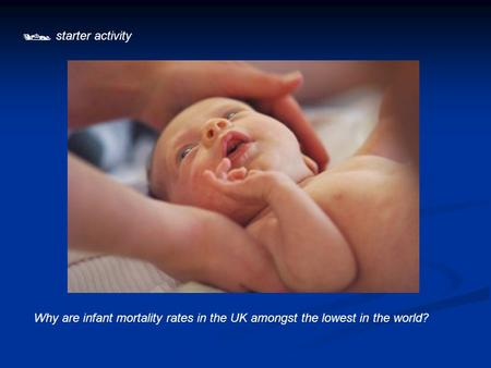  starter activity Why are infant mortality rates in the UK amongst the lowest in the world?