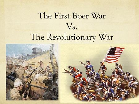 The First Boer War Vs. The Revolutionary War. Meet The Tyrant The Boer War The British empire was in power in many of the Southern states in Africa, including.