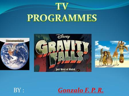 ` BY : Gonzalo F. P. R. SERIES This kind of programmes have episodes and can be seen on TV every day. They're like short movies and they take around.