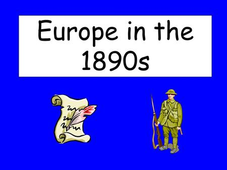 "Europe in the 1890s. What you will learn: Explain why major powers in Europe formed alliances The meaning of ""Alliance"" What was the Triple Alliance?"