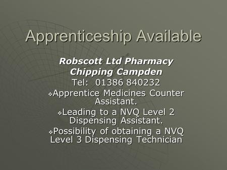 Apprenticeship Available Robscott Ltd Pharmacy Chipping Campden Tel: 01386 840232  Apprentice Medicines Counter Assistant.  Leading to a NVQ Level 2.