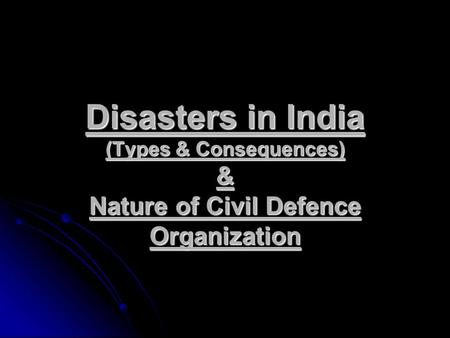 Disasters in India (Types & Consequences) & Nature of Civil Defence Organization.