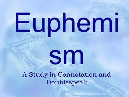 Euphemi sm A Study in Connotation and Doublespeak.