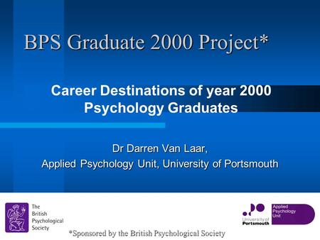 BPS Graduate 2000 Project* Career Destinations of year 2000 Psychology Graduates 1 Dr Darren Van Laar, Applied Psychology Unit, University of Portsmouth.