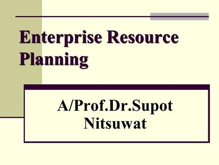 Enterprise Resource Planning A/Prof.Dr.Supot Nitsuwat.