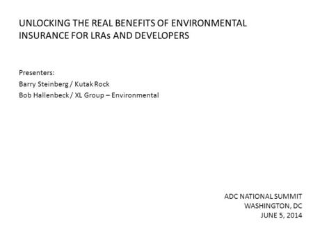UNLOCKING THE REAL BENEFITS OF ENVIRONMENTAL INSURANCE FOR LRAs AND DEVELOPERS Presenters: Barry Steinberg / Kutak Rock Bob Hallenbeck / XL Group – Environmental.