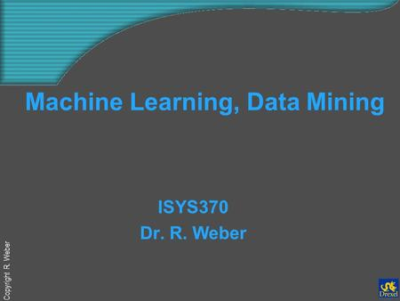 Copyright R. Weber Machine Learning, Data Mining ISYS370 Dr. R. Weber.