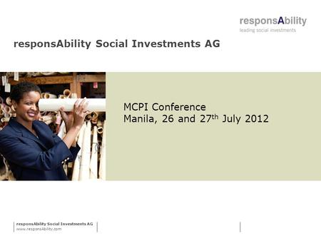 ResponsAbility Social Investments AG www.responsAbility.com responsAbility Social Investments AG MCPI Conference Manila, 26 and 27 th July 2012.