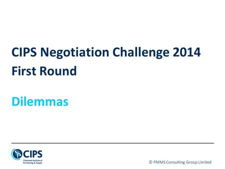© PMMS Consulting Group Limited CIPS Negotiation Challenge 2014 First Round Dilemmas.