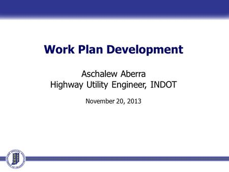 Work Plan Development Aschalew Aberra Highway Utility Engineer, INDOT November 20, 2013.