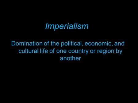 Domination of the political, economic, and cultural life of one country or region by another Imperialism.