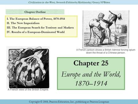 Chapter Outline Chapter 25 Europe and the World, 1870–1914 Civilization in the West, Seventh Edition by Kishlansky/Geary/O'Brien Copyright © 2008, Pearson.