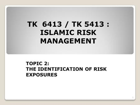 TK 6413 / TK 5413 : ISLAMIC RISK MANAGEMENT TOPIC 2: THE IDENTIFICATION OF RISK EXPOSURES 1.
