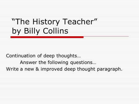 """The History Teacher"" by Billy Collins Continuation of deep thoughts… Answer the following questions… Write a new & improved deep thought paragraph."