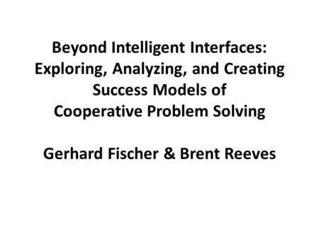 Beyond Intelligent Interfaces: Exploring, Analyzing, and Creating Success Models of Cooperative Problem Solving Gerhard Fischer & Brent Reeves.